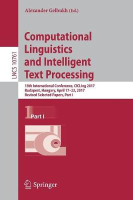 Computational Linguistics and Intelligent Text Processing: 18th International Conference, CICLing 2017, Budapest, Hungary, April 17-23, 2017, Revised Selected Papers, Part I - Lecture Notes in Computer Science 10761 (Paperback)