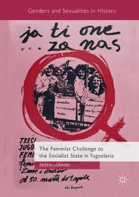 The Feminist Challenge to the Socialist State in Yugoslavia - Genders and Sexualities in History (Hardback)