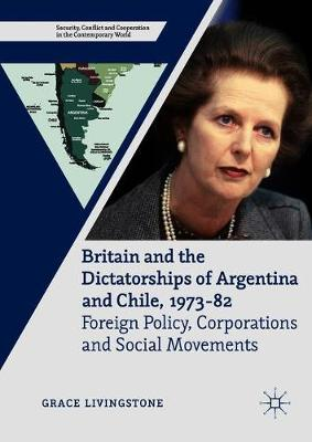 Britain and the Dictatorships of Argentina and Chile, 1973-82: Foreign Policy, Corporations and Social Movements - Security, Conflict and Cooperation in the Contemporary World (Hardback)