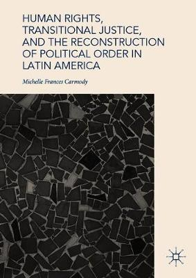 Human Rights, Transitional Justice, and the Reconstruction of Political Order in Latin America (Hardback)