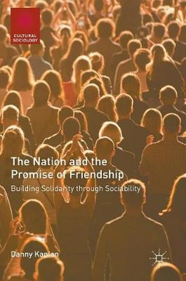 The Nation and the Promise of Friendship: Building Solidarity through Sociability - Cultural Sociology (Hardback)