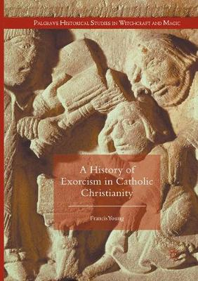 A History of Exorcism in Catholic Christianity - Palgrave Historical Studies in Witchcraft and Magic (Paperback)