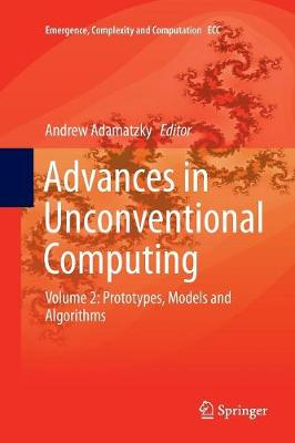 Advances in Unconventional Computing: Volume 2: Prototypes, Models and Algorithms - Emergence, Complexity and Computation 23 (Paperback)
