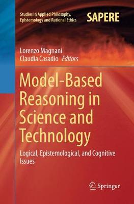 Model-Based Reasoning in Science and Technology: Logical, Epistemological, and Cognitive Issues - Studies in Applied Philosophy, Epistemology and Rational Ethics 27 (Paperback)
