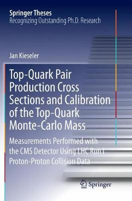 Top-Quark Pair Production Cross Sections and Calibration of the Top-Quark Monte-Carlo Mass: Measurements Performed with the CMS Detector Using LHC Run I Proton-Proton Collision Data - Springer Theses (Paperback)