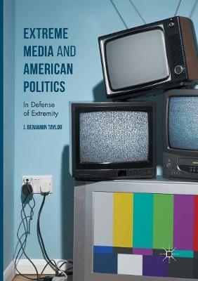Extreme Media and American Politics: In Defense of Extremity (Paperback)