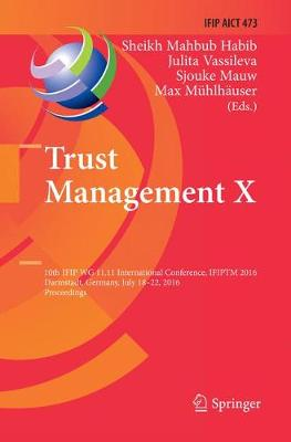 Trust Management X: 10th IFIP WG 11.11 International Conference, IFIPTM 2016, Darmstadt, Germany, July 18-22, 2016, Proceedings - IFIP Advances in Information and Communication Technology 473 (Paperback)