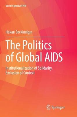 The Politics of Global AIDS: Institutionalization of Solidarity, Exclusion of Context - Social Aspects of HIV 3 (Paperback)