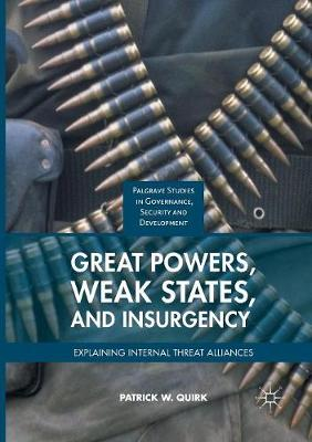 Great Powers, Weak States, and Insurgency: Explaining Internal Threat Alliances - Governance, Security and Development (Paperback)