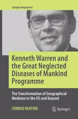 Kenneth Warren and the Great Neglected Diseases of Mankind Programme: The Transformation of Geographical Medicine in the US and Beyond - Springer Biographies (Paperback)
