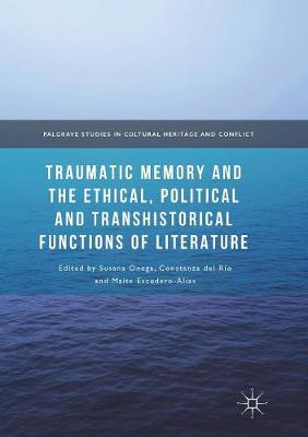 Traumatic Memory and the Ethical, Political and Transhistorical Functions of Literature - Palgrave Studies in Cultural Heritage and Conflict (Paperback)