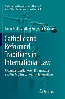 Catholic and Reformed Traditions in International Law: A Comparison Between the Suarezian and the Grotian Concept of Ius Gentium - Studies in the History of Law and Justice 9 (Paperback)