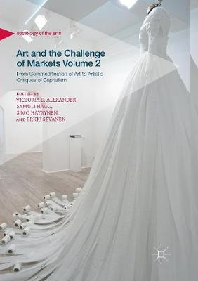 Art and the Challenge of Markets Volume 2: From Commodification of Art to Artistic Critiques of Capitalism - Sociology of the Arts (Paperback)