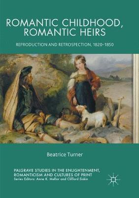 Romantic Childhood, Romantic Heirs: Reproduction and Retrospection, 1820 - 1850 - Palgrave Studies in the Enlightenment, Romanticism and Cultures of Print (Paperback)
