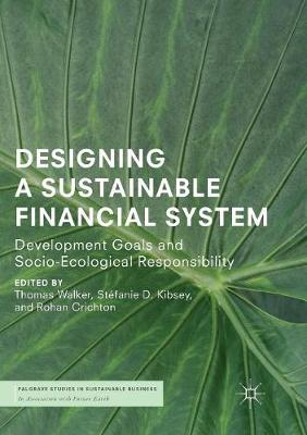 Designing a Sustainable Financial System: Development Goals and Socio-Ecological Responsibility - Palgrave Studies in Sustainable Business In Association with Future Earth (Paperback)