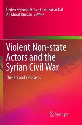 Violent Non-state Actors and the Syrian Civil War: The ISIS and YPG Cases (Paperback)
