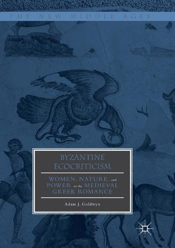 Byzantine Ecocriticism: Women, Nature, and Power in the Medieval Greek Romance - The New Middle Ages (Paperback)
