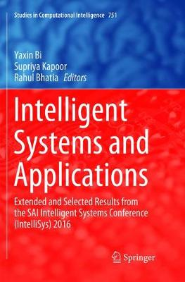 Intelligent Systems and Applications: Extended and Selected Results from the SAI Intelligent Systems Conference (IntelliSys) 2016 - Studies in Computational Intelligence 751 (Paperback)