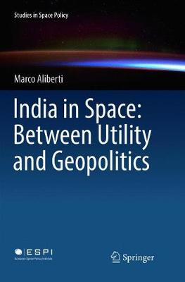 India in Space: Between Utility and Geopolitics - Studies in Space Policy 14 (Paperback)
