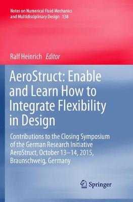 AeroStruct: Enable and Learn How to Integrate Flexibility in Design: Contributions to the Closing Symposium of the German Research Initiative AeroStruct, October 13-14, 2015, Braunschweig, Germany - Notes on Numerical Fluid Mechanics and Multidisciplinary Design 138 (Paperback)