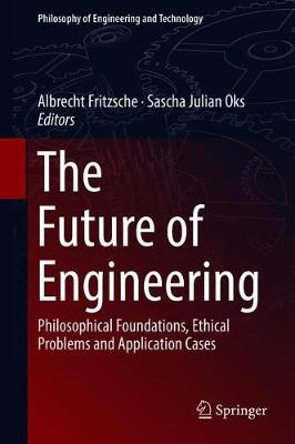 The Future of Engineering: Philosophical Foundations, Ethical Problems and Application Cases - Philosophy of Engineering and Technology 31 (Hardback)