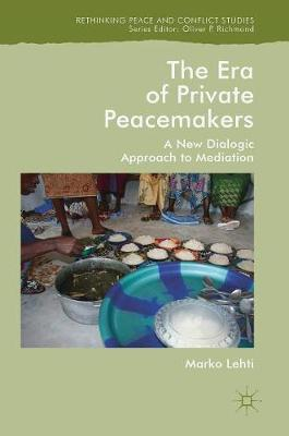 The Era of Private Peacemakers: A New Dialogic Approach to Mediation - Rethinking Peace and Conflict Studies (Hardback)