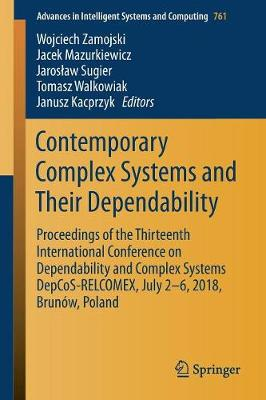 Contemporary Complex Systems and Their Dependability: Proceedings of the Thirteenth International Conference on Dependability and Complex Systems DepCoS-RELCOMEX, July 2-6, 2018, Brunow, Poland - Advances in Intelligent Systems and Computing 761 (Paperback)