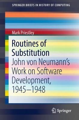 Routines of Substitution: John von Neumann's Work on Software Development, 1945-1948 - SpringerBriefs in History of Computing (Paperback)