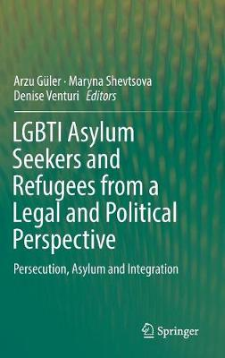 LGBTI Asylum Seekers and Refugees from a Legal and Political Perspective: Persecution, Asylum and Integration (Hardback)