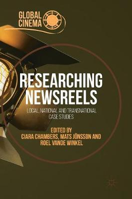 Researching Newsreels: Local, National and Transnational Case Studies - Global Cinema (Hardback)