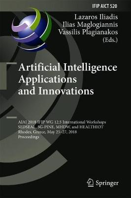 Artificial Intelligence Applications and Innovations: AIAI 2018 IFIP WG 12.5 International Workshops, SEDSEAL, 5G-PINE, MHDW, and HEALTHIOT, Rhodes, Greece, May 25-27, 2018, Proceedings - IFIP Advances in Information and Communication Technology 520 (Hardback)
