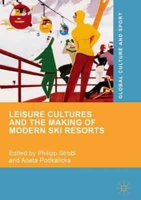 Leisure Cultures and the Making of Modern Ski Resorts - Global Culture and Sport Series (Hardback)
