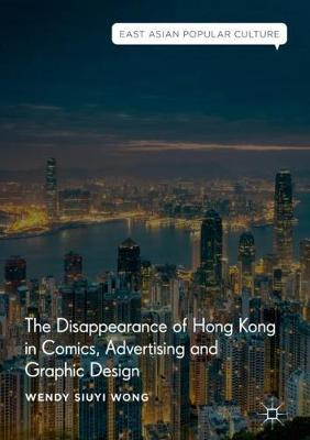 The Disappearance of Hong Kong in Comics, Advertising and Graphic Design - East Asian Popular Culture (Hardback)