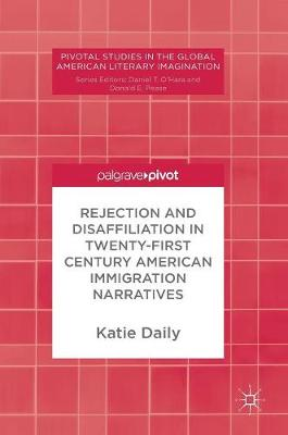 Rejection and Disaffiliation in Twenty-First Century American Immigration Narratives - Pivotal Studies in the Global American Literary Imagination (Hardback)