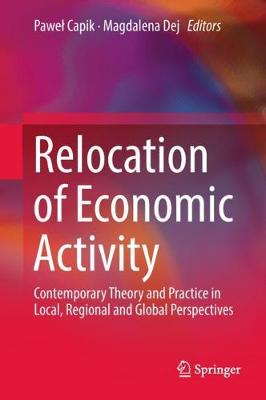 Relocation of Economic Activity: Contemporary Theory and Practice in Local, Regional and Global Perspectives (Hardback)