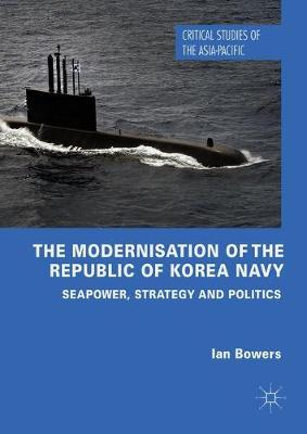 The Modernisation of the Republic of Korea Navy: Seapower, Strategy and Politics - Critical Studies of the Asia-Pacific (Hardback)