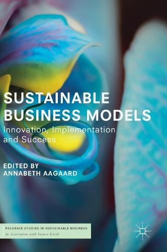 Sustainable Business Models: Innovation, Implementation and Success - Palgrave Studies in Sustainable Business In Association with Future Earth (Hardback)