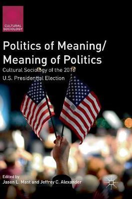 Politics of Meaning/Meaning of Politics: Cultural Sociology of the 2016 U.S. Presidential Election - Cultural Sociology (Hardback)