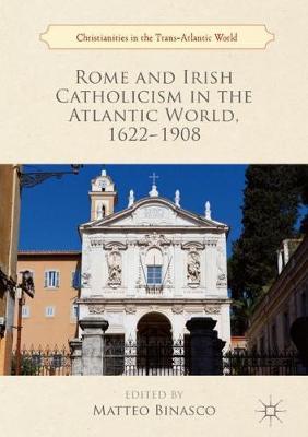 Rome and Irish Catholicism in the Atlantic World, 1622-1908 - Christianities in the Trans-Atlantic World (Hardback)