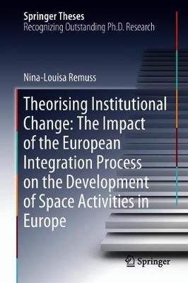 Theorising Institutional Change: The Impact of the European Integration Process on the Development of Space Activities in Europe - Springer Theses (Hardback)