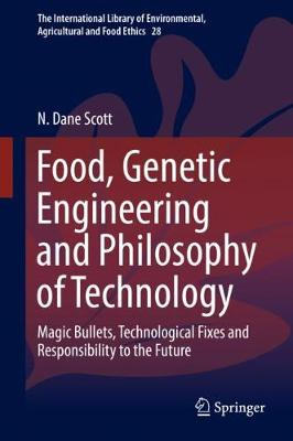 Food, Genetic Engineering and Philosophy of Technology: Magic Bullets, Technological Fixes and Responsibility to the Future - The International Library of Environmental, Agricultural and Food Ethics 28 (Hardback)
