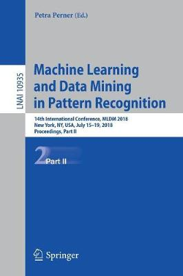 Machine Learning and Data Mining in Pattern Recognition: 14th International Conference, MLDM 2018, New York, NY, USA, July 15-19, 2018, Proceedings, Part II - Lecture Notes in Artificial Intelligence 10935 (Paperback)