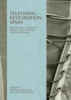 Televising Restoration Spain: History and Fiction in Twenty-First-Century Costume Dramas (Hardback)