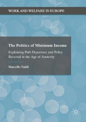The Politics of Minimum Income: Explaining Path Departure and Policy Reversal in the Age of Austerity - Work and Welfare in Europe (Hardback)