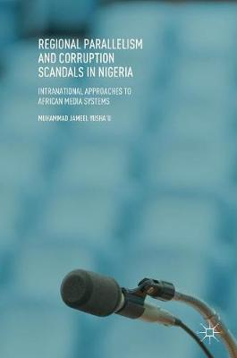 Regional Parallelism and Corruption Scandals in Nigeria: Intranational Approaches to African Media Systems (Hardback)