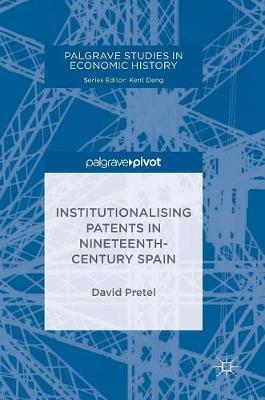 Institutionalising Patents in Nineteenth-Century Spain - Palgrave Studies in Economic History (Hardback)