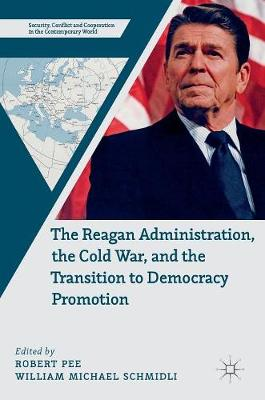 The Reagan Administration, the Cold War, and the Transition to Democracy Promotion - Security, Conflict and Cooperation in the Contemporary World (Hardback)