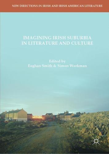 Imagining Irish Suburbia in Literature and Culture - New Directions in Irish and Irish American Literature (Hardback)