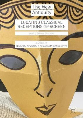 Locating Classical Receptions on Screen: Masks, Echoes, Shadows - The New Antiquity (Hardback)