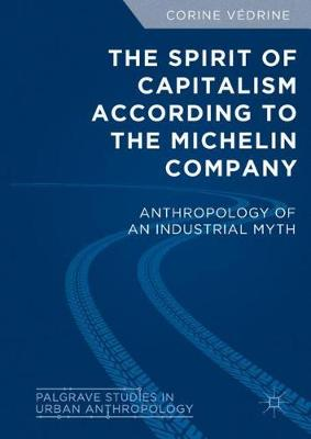 The Spirit of Capitalism According to the Michelin Company: Anthropology of an Industrial Myth - Palgrave Studies in Urban Anthropology (Hardback)
